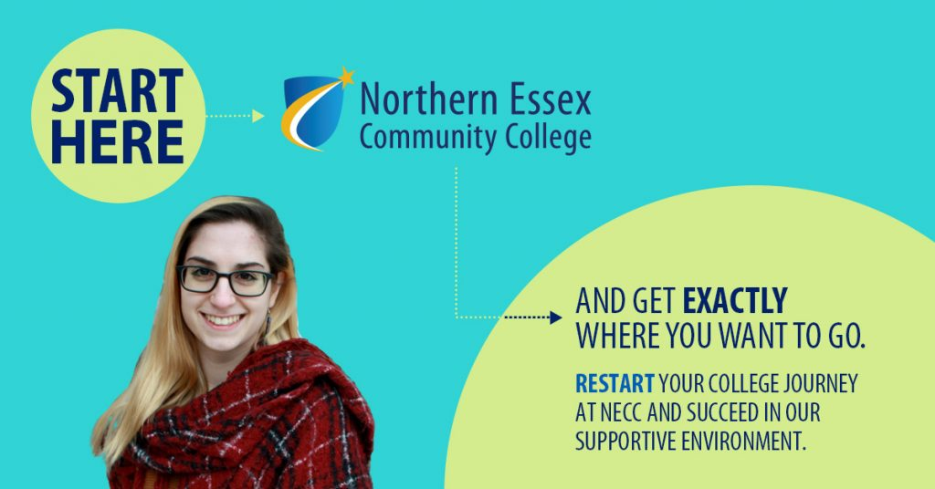 Northern Essex Community College Start Here and get exactly where you want to go. Restart your college journey at NECC and succeed in our supportive environment.