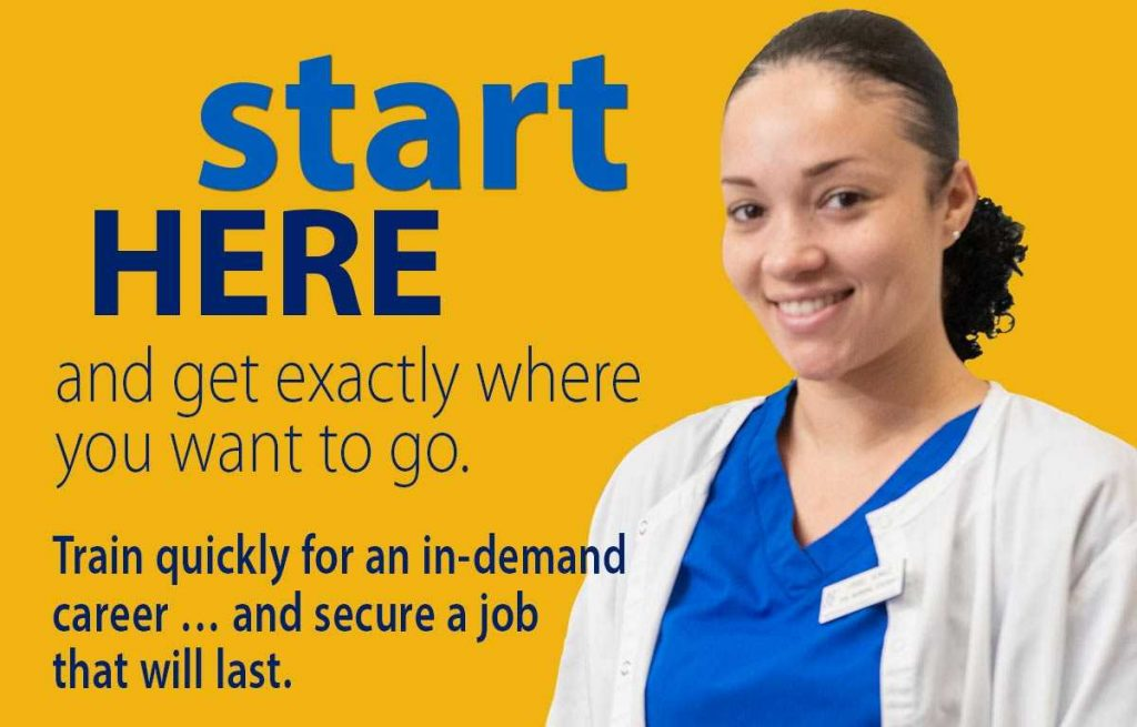 Start Here and get exactly where you want to go. Train quickly for an in-demand career and secure a job that will last.