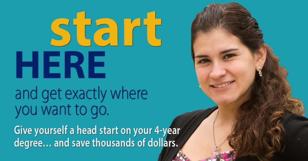 Start Here and get exactly where you want to go. Give yourself a head start on your 4-year degree and save thousands of dollars.