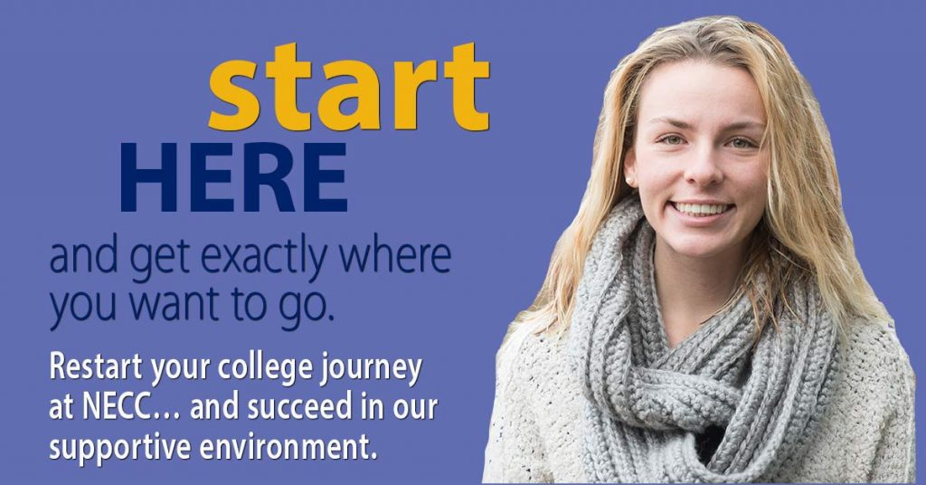 Start Here and get exactly where you want to go. Restart your college journey at NECC and succeed in our supportive environment.