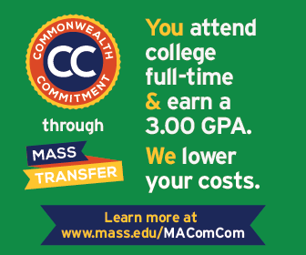 Commonwealth Commitment through Mass Transfer. You attend college full-time & earn a 3.00 GPA. We lower your costs. Learn more at mass.edu/MAComCom.