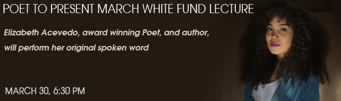 Poet to Present March White Fund Lecture. Elizabeth Acevedo, award winning Poet, and author, will perform her original spoken word. March 30, 6:30 PM.