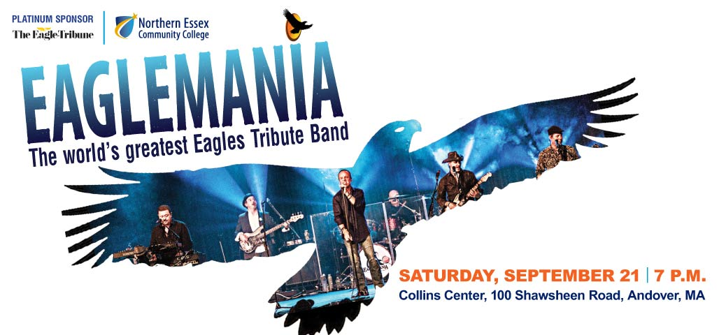 Eaglemania-The world's greatest Eagles Tribute Band. Saturday, September 21, 2019 at 7:00 pm. Collins Center, 100 Shawsheen Road, Andover, MA. (Platinum Sponsor-The Eagle Tribune)