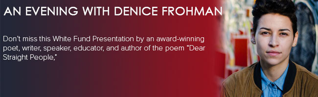"An Evening with Denice Frohman. Don't miss this White Fund presentation by an award-winning poet, writer, speaker, educator, and author of the poem ""Dear Straight People."""