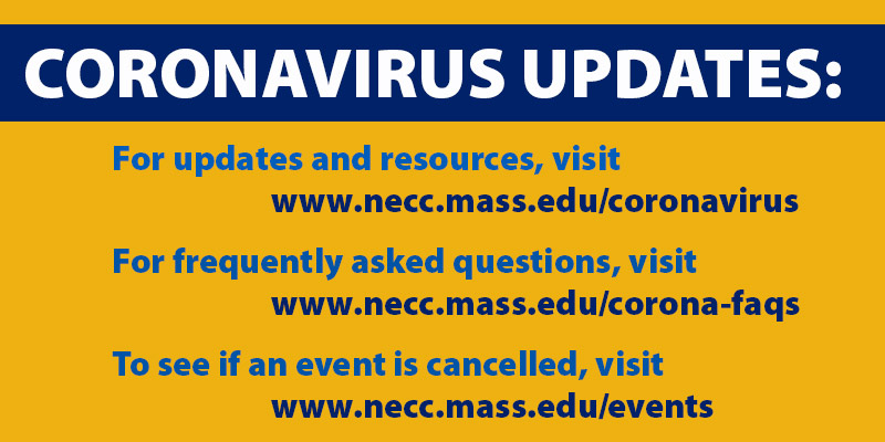 Coronavirus Updates: For updates and resources, visit necc.mass.edu/coronavirus, for frequently asked questions, visit necc.mass.edu/corona-faqs, to see if an event has been cancelled, visit .necc.mass.edu/events